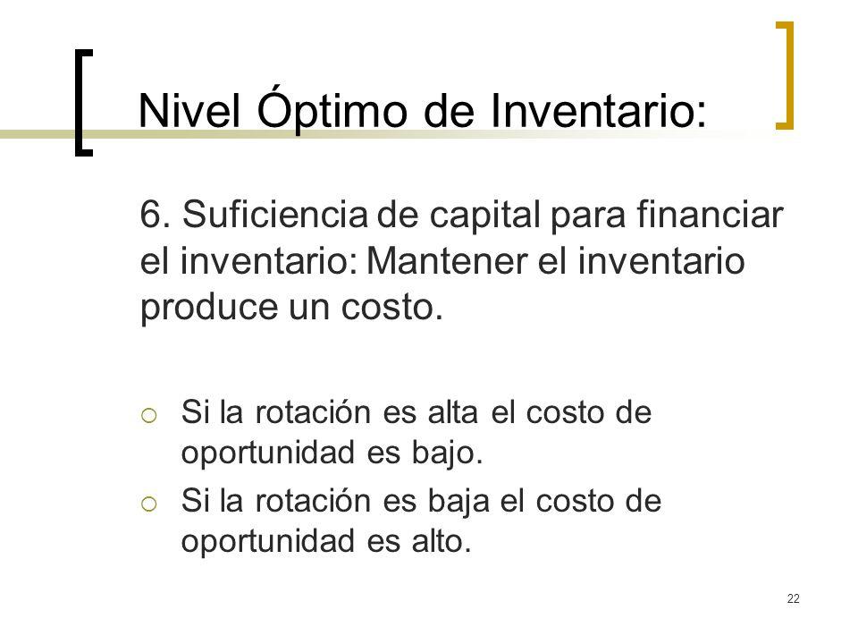 22 Nivel Óptimo de Inventario: 6. Suficiencia de capital para financiar el inventario: Mantener el inventario produce un costo. Si la rotación es alta
