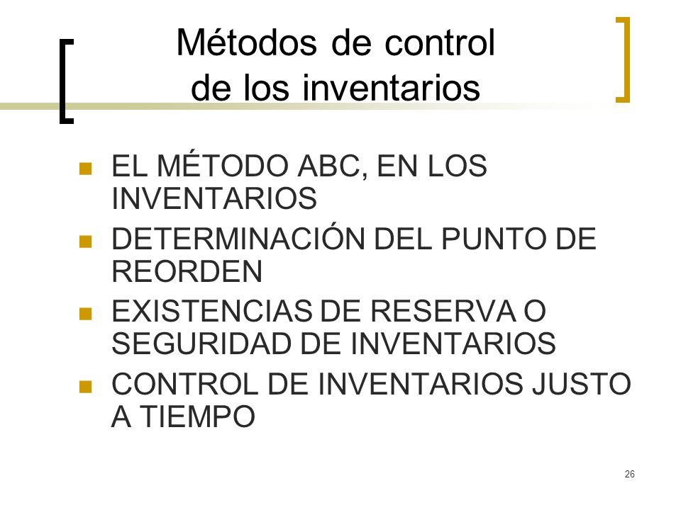26 Métodos de control de los inventarios EL MÉTODO ABC, EN LOS INVENTARIOS DETERMINACIÓN DEL PUNTO DE REORDEN EXISTENCIAS DE RESERVA O SEGURIDAD DE IN