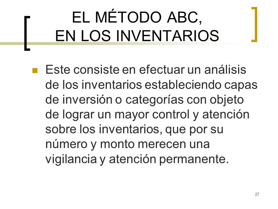 27 EL MÉTODO ABC, EN LOS INVENTARIOS Este consiste en efectuar un análisis de los inventarios estableciendo capas de inversión o categorías con objeto