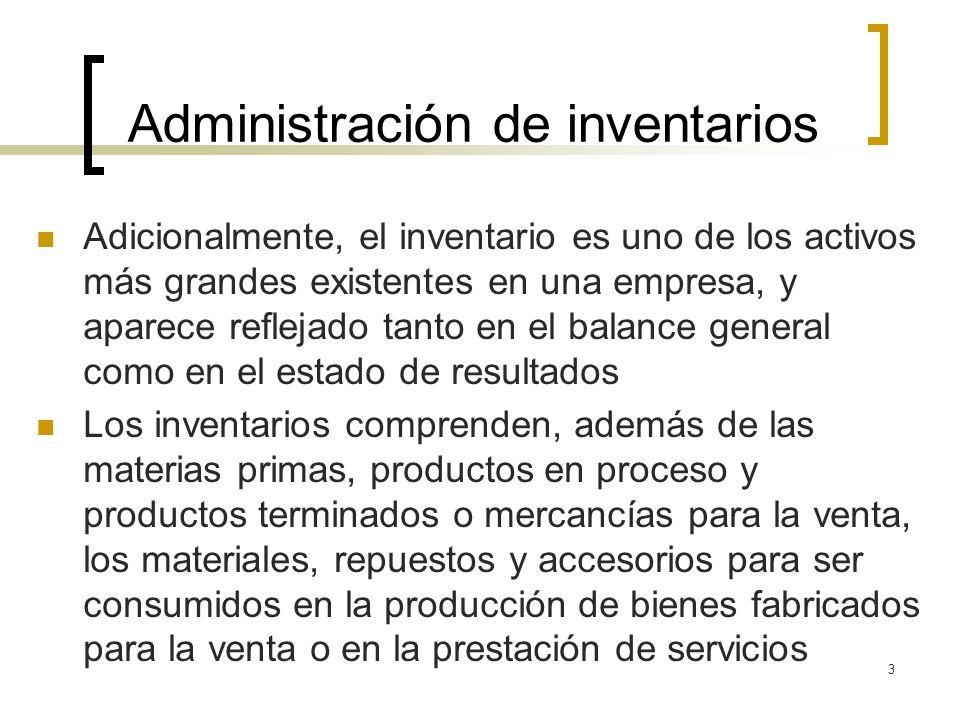 3 Administración de inventarios Adicionalmente, el inventario es uno de los activos más grandes existentes en una empresa, y aparece reflejado tanto e