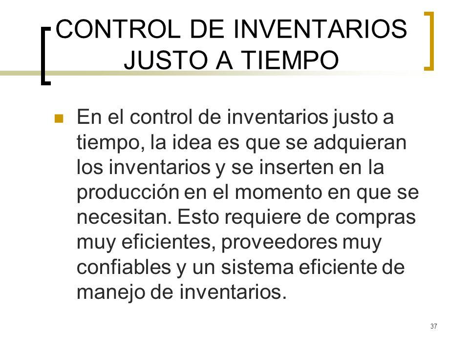 37 CONTROL DE INVENTARIOS JUSTO A TIEMPO En el control de inventarios justo a tiempo, la idea es que se adquieran los inventarios y se inserten en la