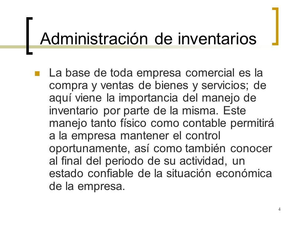 4 Administración de inventarios La base de toda empresa comercial es la compra y ventas de bienes y servicios; de aquí viene la importancia del manejo