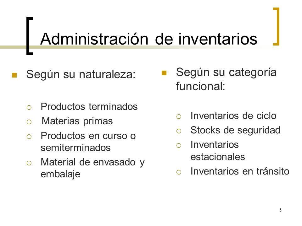 5 Administración de inventarios Según su naturaleza: Productos terminados Materias primas Productos en curso o semiterminados Material de envasado y e