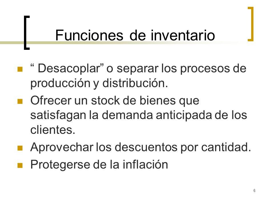 6 Funciones de inventario Desacoplar o separar los procesos de producción y distribución. Ofrecer un stock de bienes que satisfagan la demanda anticip