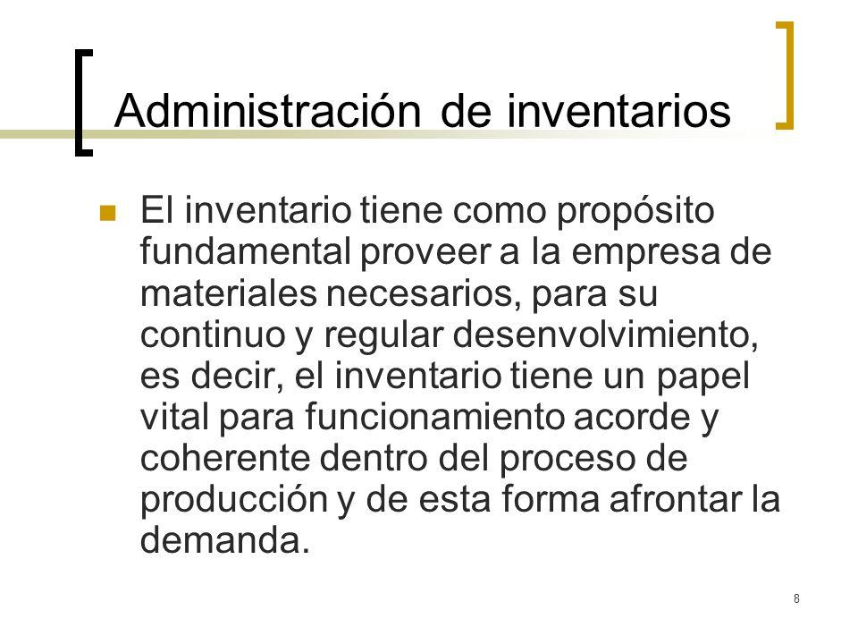 8 Administración de inventarios El inventario tiene como propósito fundamental proveer a la empresa de materiales necesarios, para su continuo y regul
