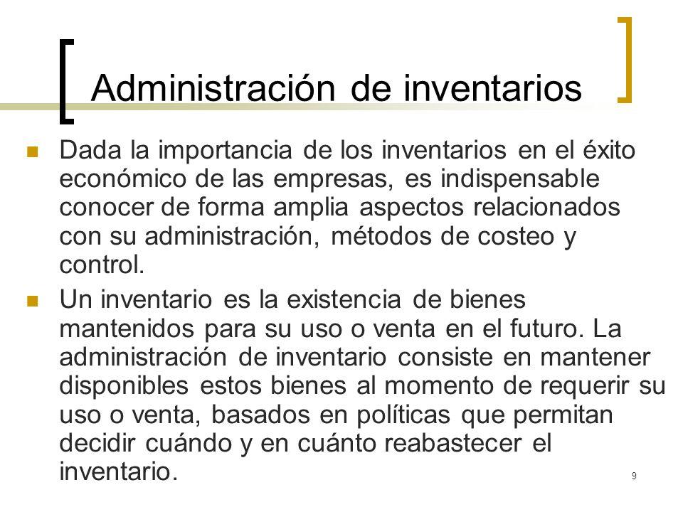 9 Administración de inventarios Dada la importancia de los inventarios en el éxito económico de las empresas, es indispensable conocer de forma amplia
