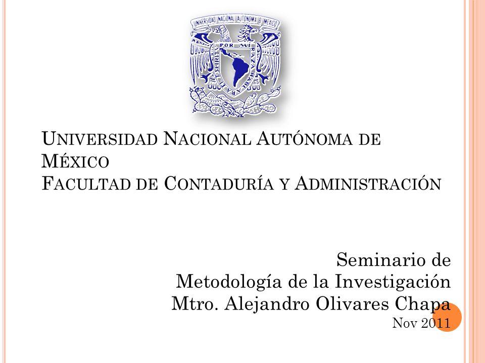 U NIVERSIDAD N ACIONAL A UTÓNOMA DE M ÉXICO F ACULTAD DE C ONTADURÍA Y A DMINISTRACIÓN Seminario de Metodología de la Investigación Mtro. Alejandro Ol