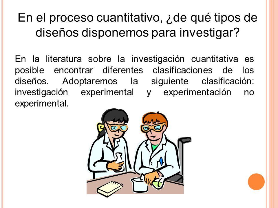 En el proceso cuantitativo, ¿de qué tipos de diseños disponemos para investigar? En la literatura sobre la investigación cuantitativa es posible encon