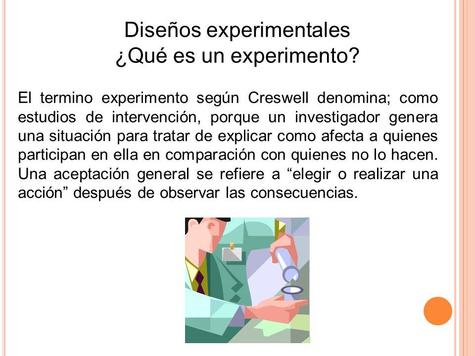 Diseños experimentales ¿Qué es un experimento? El termino experimento según Creswell denomina; como estudios de intervención, porque un investigador g