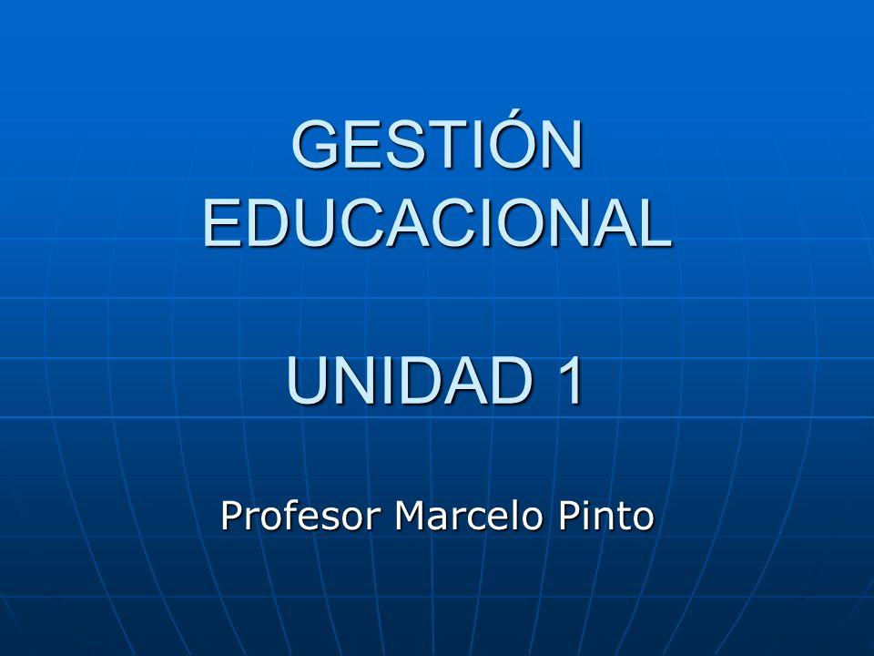 GESTIÓN EDUCACIONAL UNIDAD 1 Profesor Marcelo Pinto