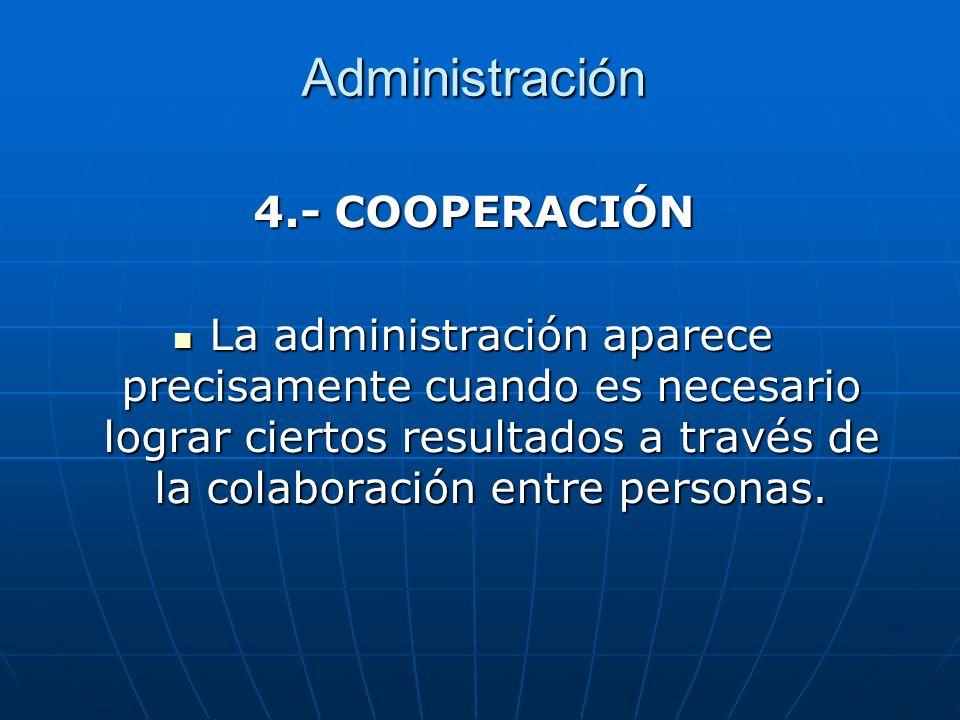 Administración 4.- COOPERACIÓN La administración aparece precisamente cuando es necesario lograr ciertos resultados a través de la colaboración entre