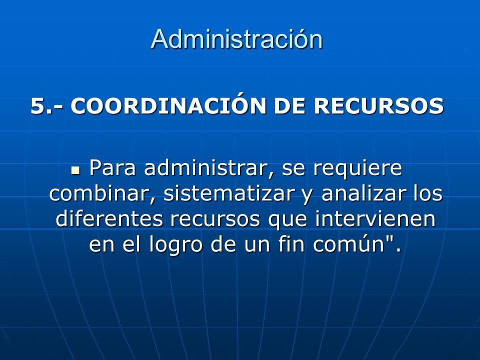 Administración 5.- COORDINACIÓN DE RECURSOS Para administrar, se requiere combinar, sistematizar y analizar los diferentes recursos que intervienen en