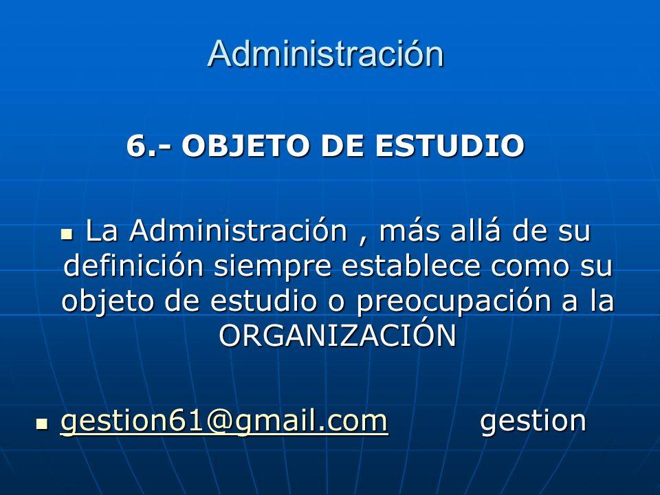 Administración 6.- OBJETO DE ESTUDIO La Administración, más allá de su definición siempre establece como su objeto de estudio o preocupación a la ORGA