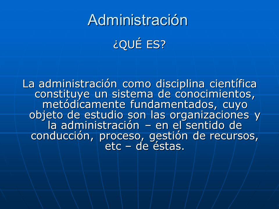 Administración ¿QUÉ ES? La administración como disciplina científica constituye un sistema de conocimientos, metódicamente fundamentados, cuyo objeto