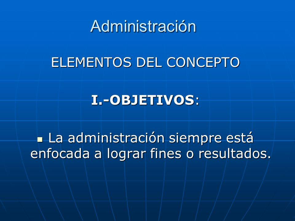 Administración ELEMENTOS DEL CONCEPTO I.-OBJETIVOS: La administración siempre está enfocada a lograr fines o resultados. La administración siempre est