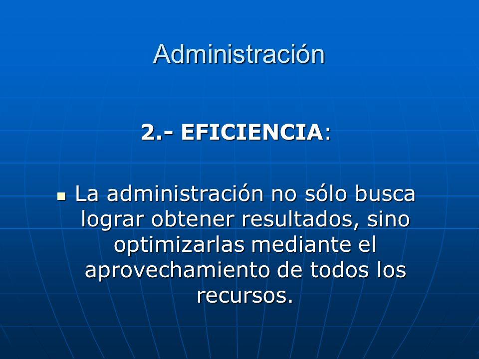 Administración 2.- EFICIENCIA: La administración no sólo busca lograr obtener resultados, sino optimizarlas mediante el aprovechamiento de todos los r