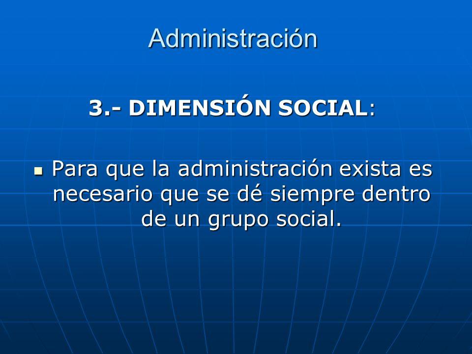 Administración 3.- DIMENSIÓN SOCIAL: Para que la administración exista es necesario que se dé siempre dentro de un grupo social. Para que la administr