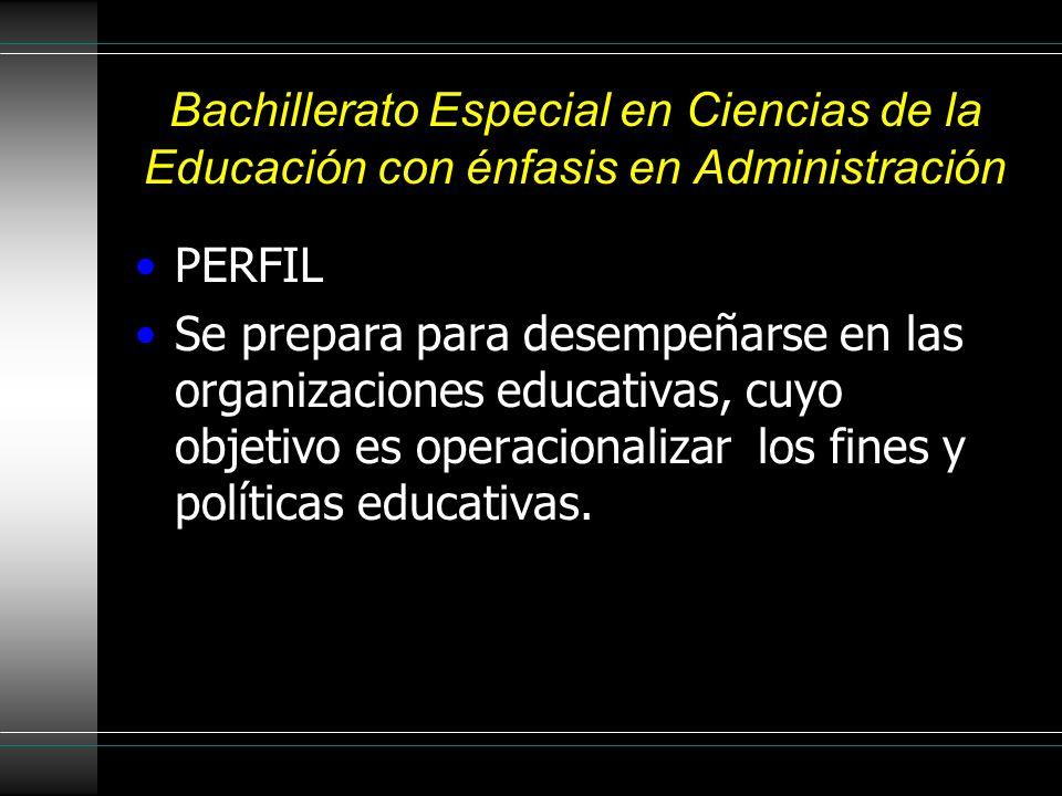 Bachillerato Especial en Ciencias de la Educación con énfasis en Administración PERFIL Se prepara para desempeñarse en las organizaciones educativas, cuyo objetivo es operacionalizar los fines y políticas educativas.