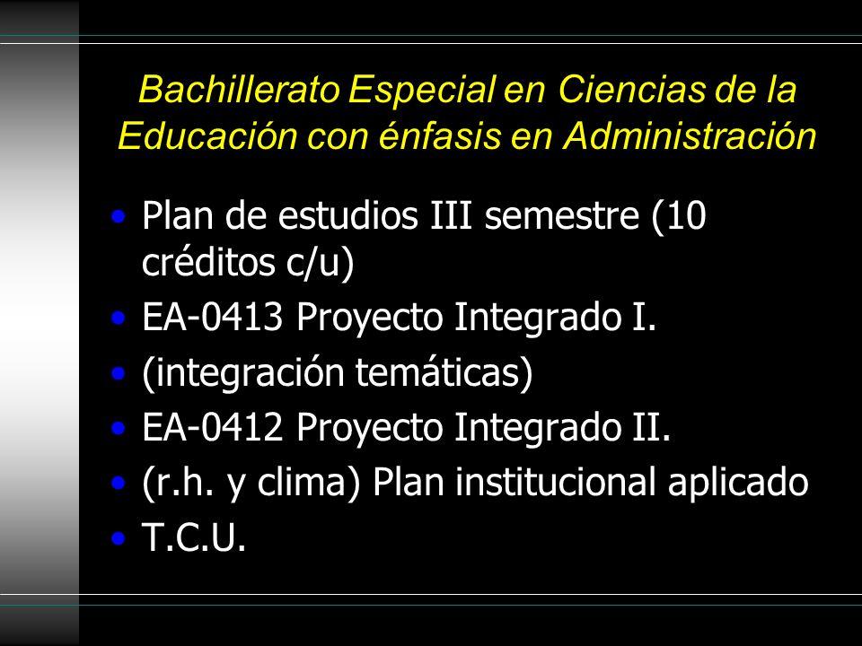 Bachillerato Especial en Ciencias de la Educación con énfasis en Administración Plan de estudios III semestre (10 créditos c/u) EA-0413 Proyecto Integ