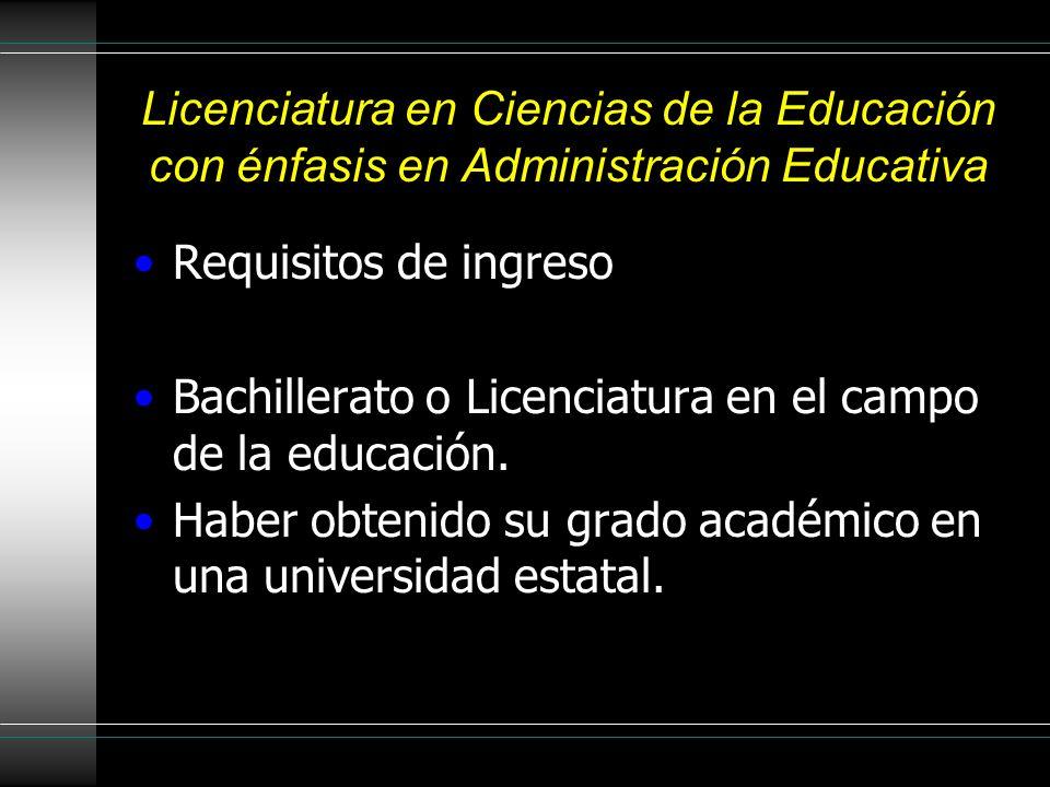 Licenciatura en Ciencias de la Educación con énfasis en Administración Educativa Requisitos de ingreso Bachillerato o Licenciatura en el campo de la educación.