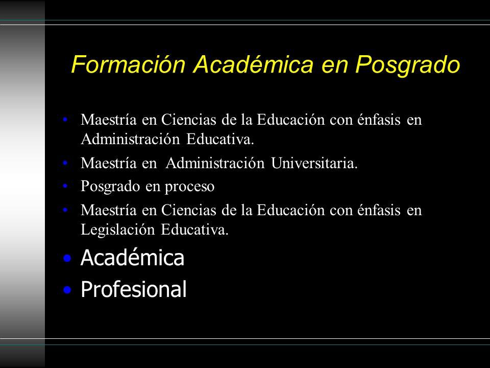Formación Académica en Posgrado Maestría en Ciencias de la Educación con énfasis en Administración Educativa. Maestría en Administración Universitaria