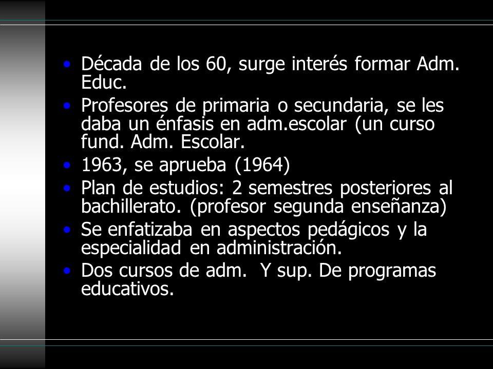 Década de los 60, surge interés formar Adm. Educ. Profesores de primaria o secundaria, se les daba un énfasis en adm.escolar (un curso fund. Adm. Esco