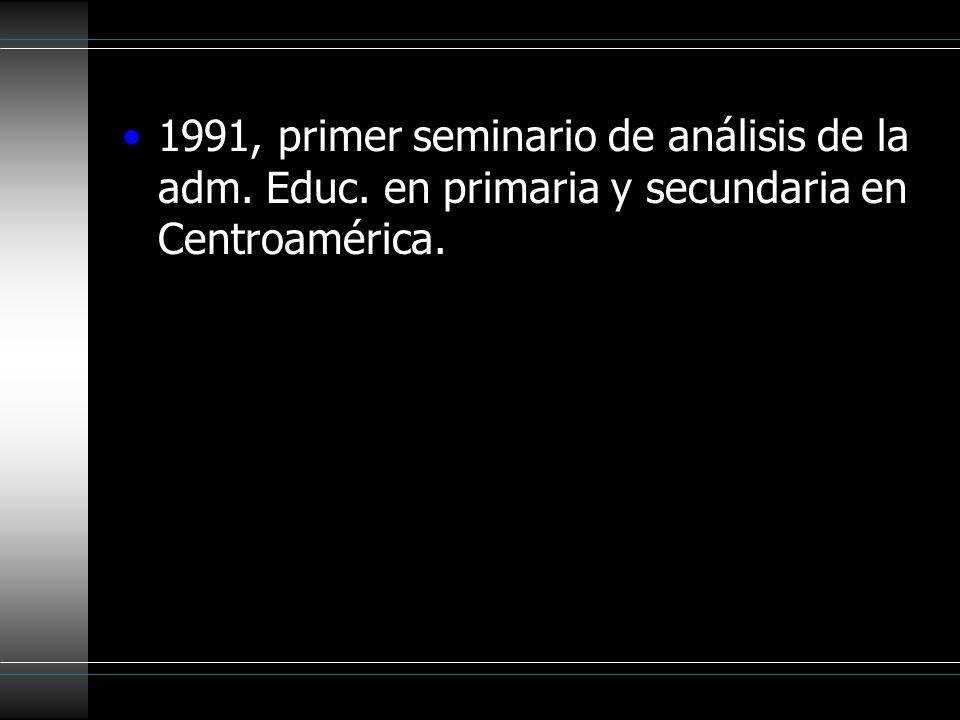 1991, primer seminario de análisis de la adm. Educ. en primaria y secundaria en Centroamérica.