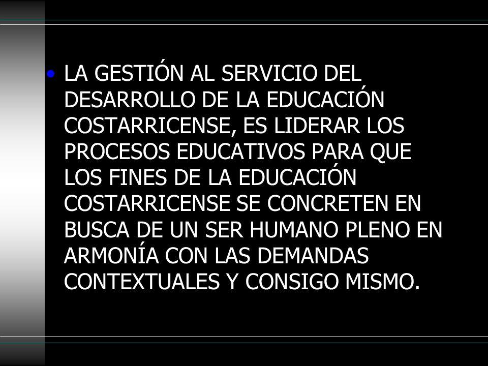LA GESTIÓN AL SERVICIO DEL DESARROLLO DE LA EDUCACIÓN COSTARRICENSE, ES LIDERAR LOS PROCESOS EDUCATIVOS PARA QUE LOS FINES DE LA EDUCACIÓN COSTARRICEN
