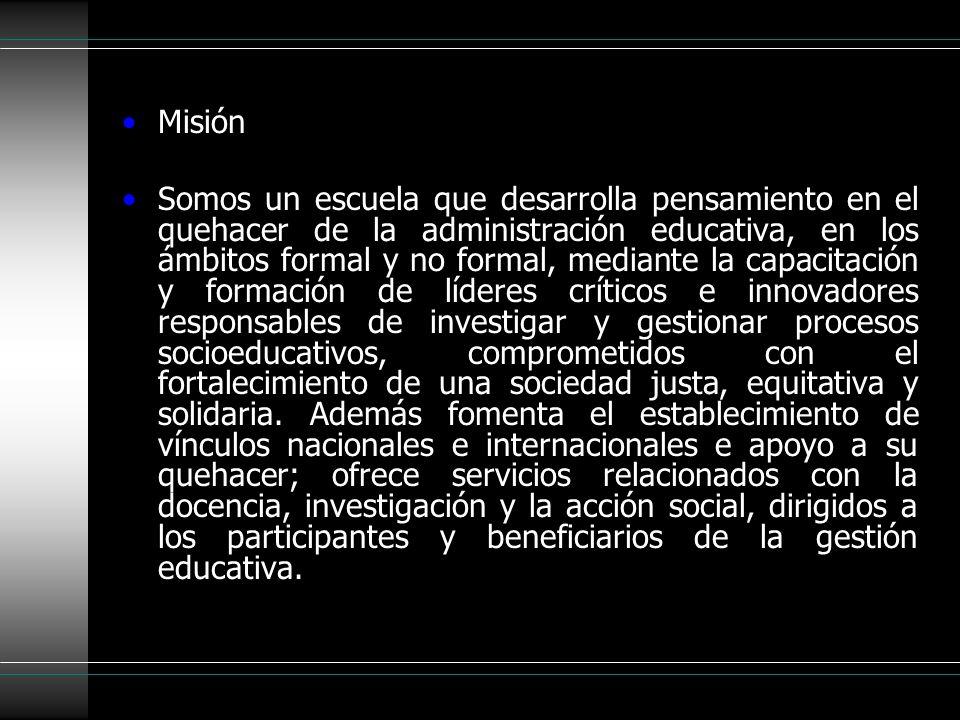 Misión Somos un escuela que desarrolla pensamiento en el quehacer de la administración educativa, en los ámbitos formal y no formal, mediante la capac