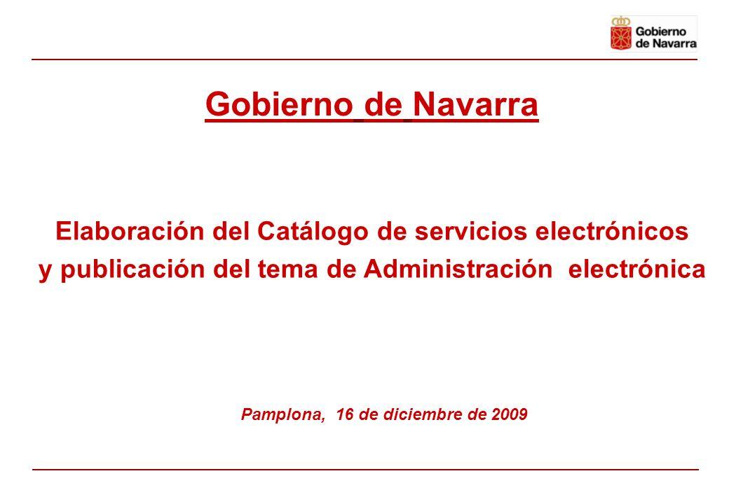 Elaboración del Catálogo de servicios electrónicos y publicación del tema de Administración electrónica Pamplona, 16 de diciembre de 2009 Gobierno de