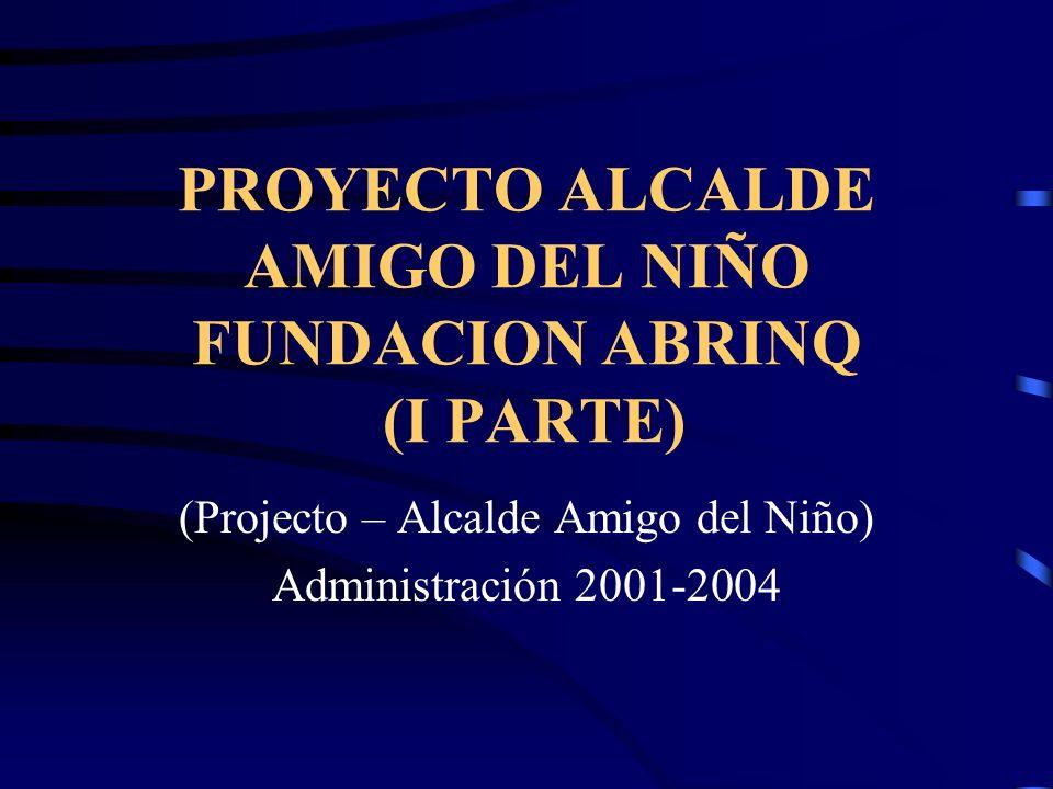 PROYECTO ALCALDE AMIGO DEL NIÑO FUNDACION ABRINQ (I PARTE) (Projecto – Alcalde Amigo del Niño) Administración 2001-2004
