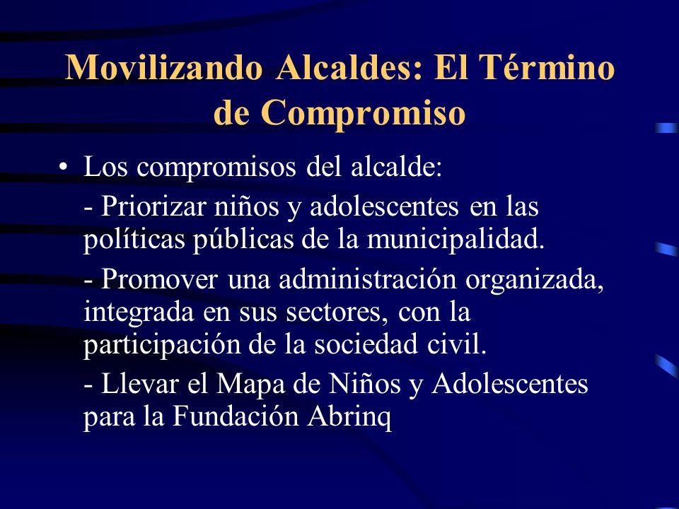 Movilizando Alcaldes: El Término de Compromiso Los compromisos del alcalde: - Priorizar niños y adolescentes en las políticas públicas de la municipalidad.