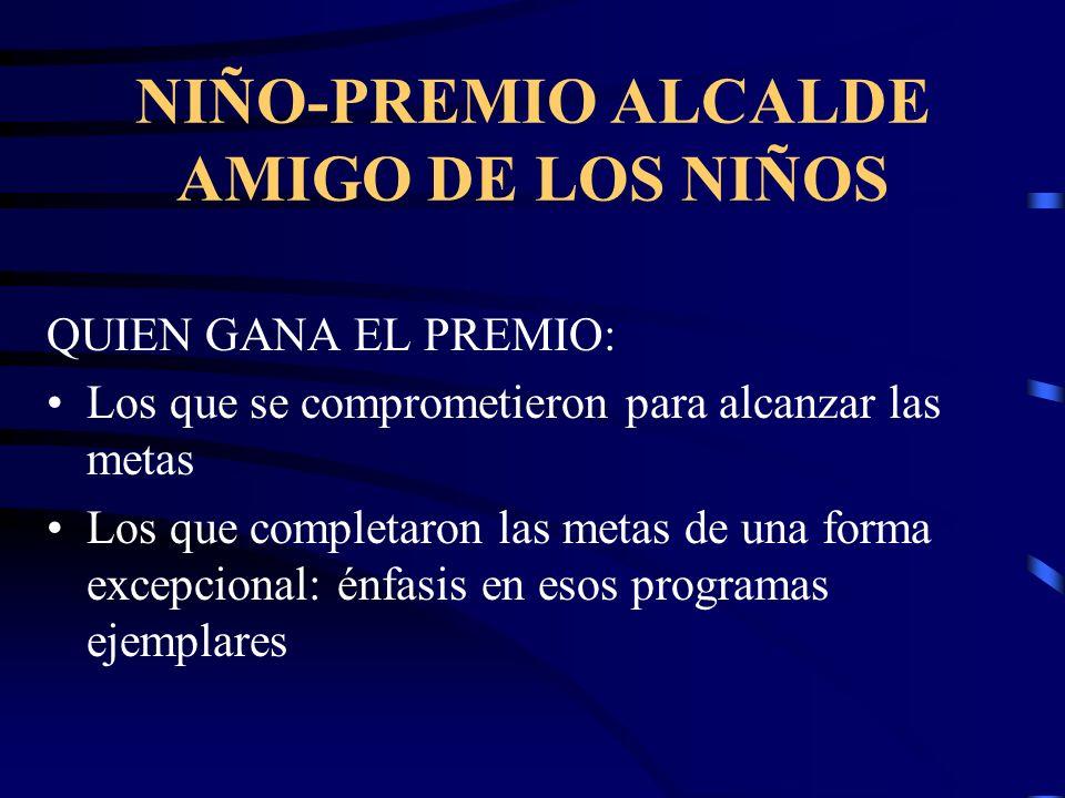 NIÑO-PREMIO ALCALDE AMIGO DE LOS NIÑOS QUIEN GANA EL PREMIO: Los que se comprometieron para alcanzar las metas Los que completaron las metas de una forma excepcional: énfasis en esos programas ejemplares
