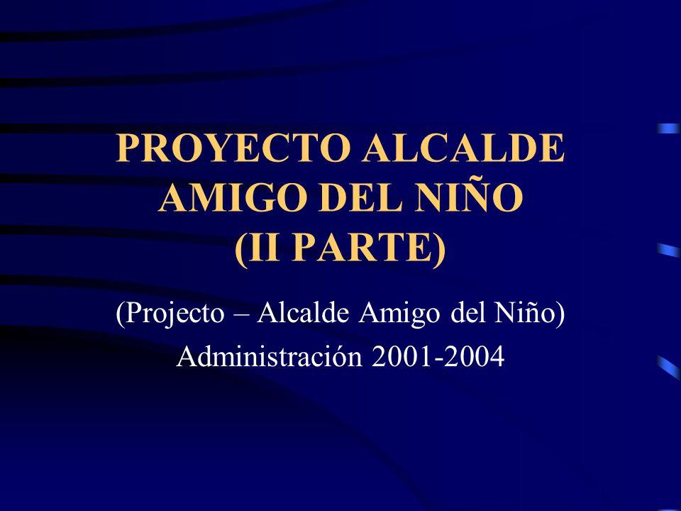 PROYECTO ALCALDE AMIGO DEL NIÑO (II PARTE) (Projecto – Alcalde Amigo del Niño) Administración 2001-2004
