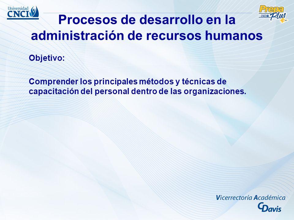Procesos de desarrollo en la administración de recursos humanos Objetivo: Comprender los principales métodos y técnicas de capacitación del personal d