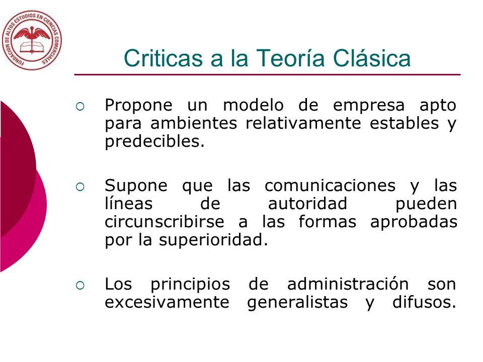 Criticas a la Teoría Clásica Propone un modelo de empresa apto para ambientes relativamente estables y predecibles. Supone que las comunicaciones y la
