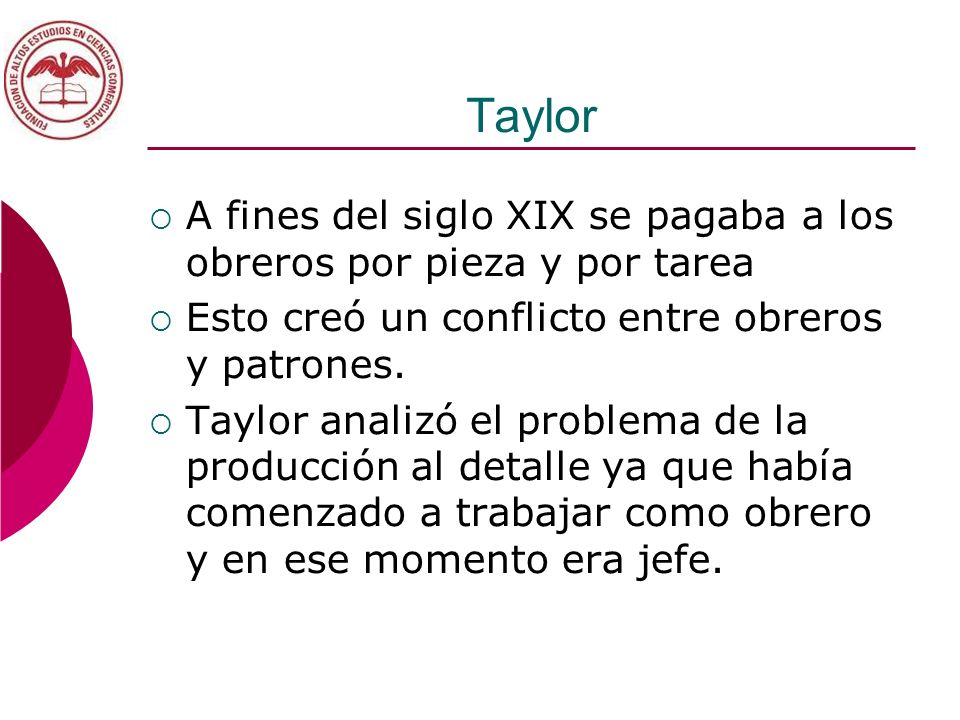 Taylor A fines del siglo XIX se pagaba a los obreros por pieza y por tarea Esto creó un conflicto entre obreros y patrones. Taylor analizó el problema
