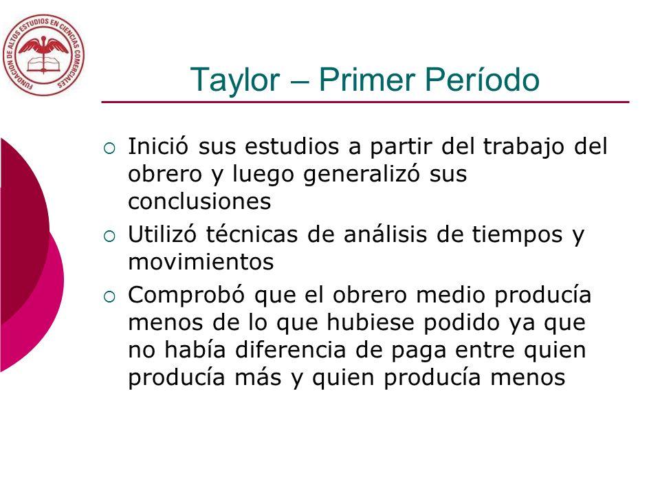 Taylor – Primer Período Inició sus estudios a partir del trabajo del obrero y luego generalizó sus conclusiones Utilizó técnicas de análisis de tiempo