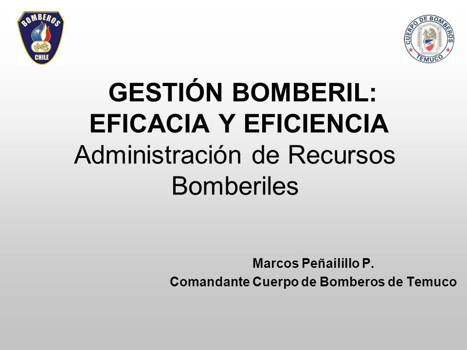 GESTIÓN BOMBERIL: EFICACIA Y EFICIENCIA Administración de Recursos Bomberiles Marcos Peñailillo P. Comandante Cuerpo de Bomberos de Temuco