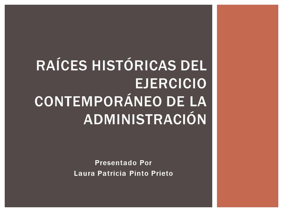 Presentado Por Laura Patricia Pinto Prieto RAÍCES HISTÓRICAS DEL EJERCICIO CONTEMPORÁNEO DE LA ADMINISTRACIÓN