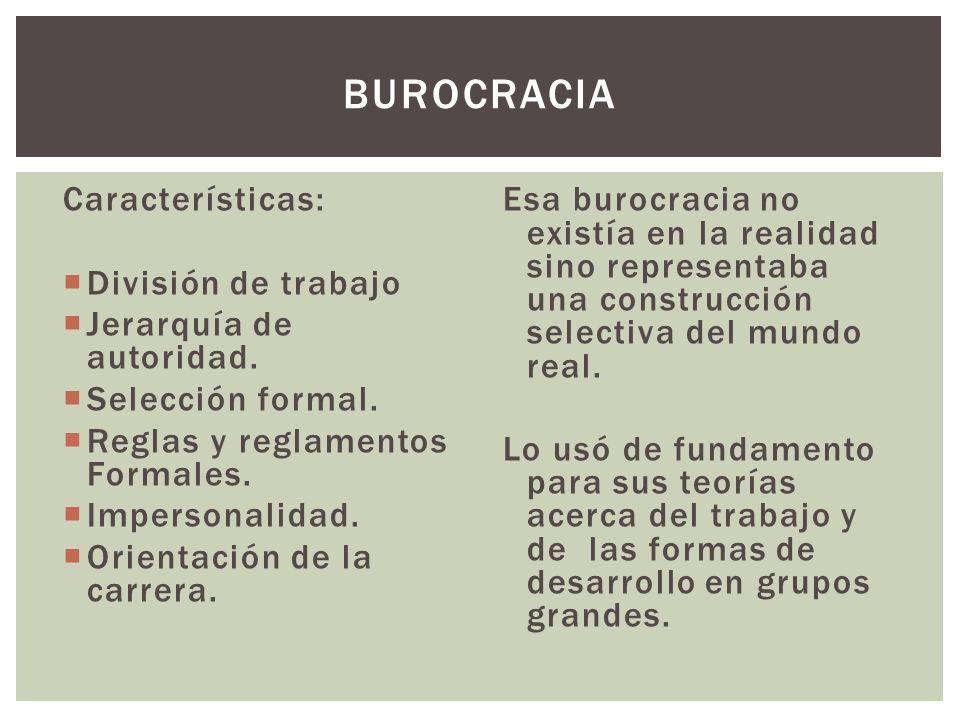 Características: División de trabajo Jerarquía de autoridad. Selección formal. Reglas y reglamentos Formales. Impersonalidad. Orientación de la carrer