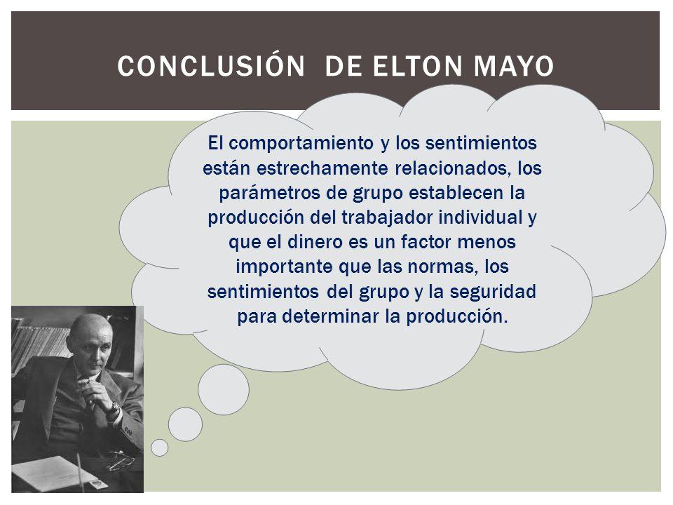 CONCLUSIÓN DE ELTON MAYO El comportamiento y los sentimientos están estrechamente relacionados, los parámetros de grupo establecen la producción del t