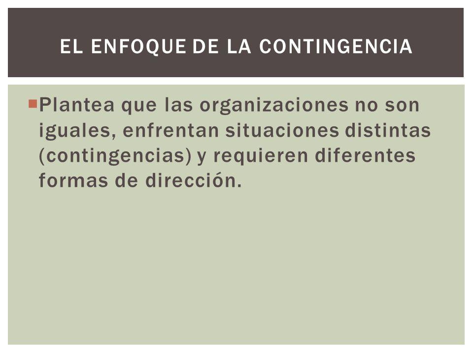 Plantea que las organizaciones no son iguales, enfrentan situaciones distintas (contingencias) y requieren diferentes formas de dirección. EL ENFOQUE