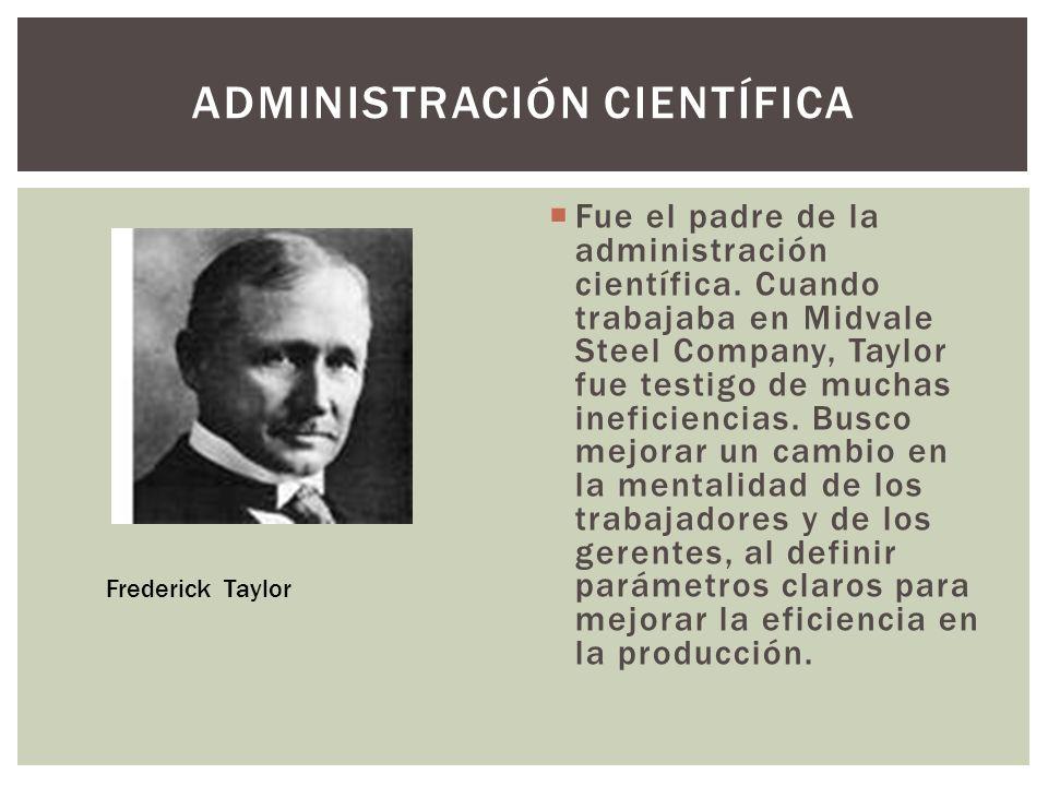 Fue el padre de la administración científica. Cuando trabajaba en Midvale Steel Company, Taylor fue testigo de muchas ineficiencias. Busco mejorar un