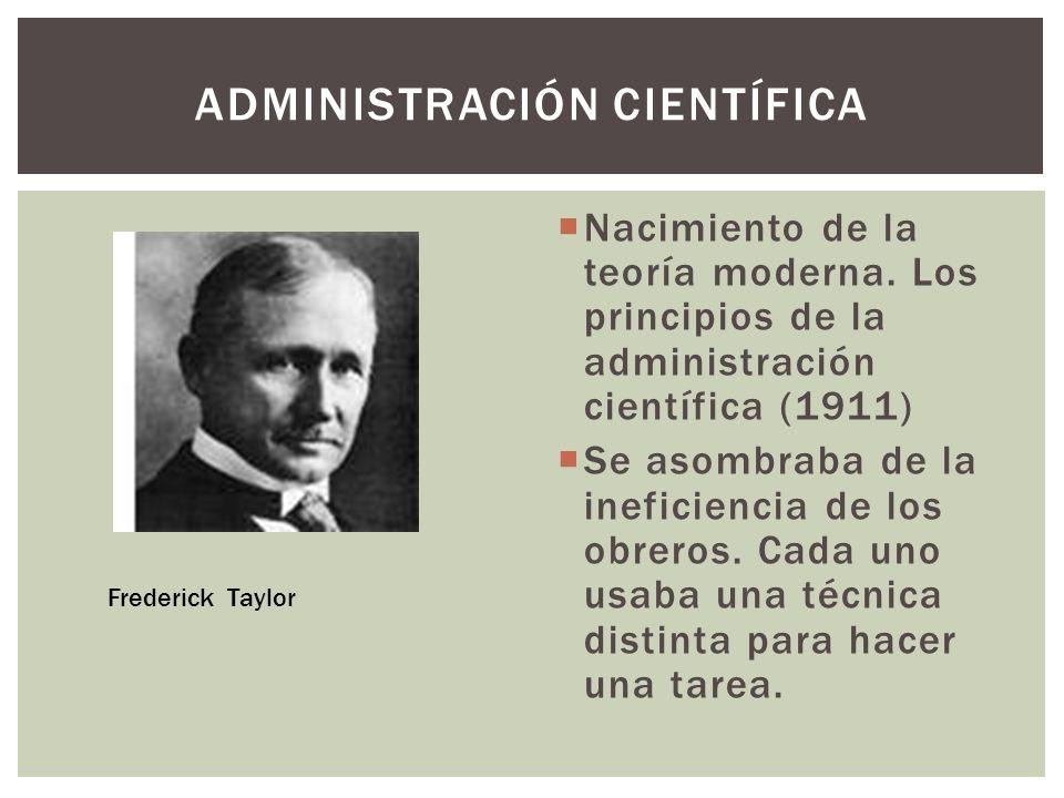 Nacimiento de la teoría moderna. Los principios de la administración científica (1911) Se asombraba de la ineficiencia de los obreros. Cada uno usaba