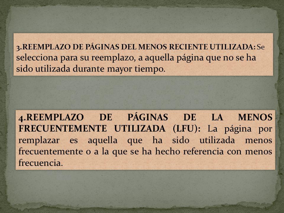3.REEMPLAZO DE PÁGINAS DEL MENOS RECIENTE UTILIZADA: Se selecciona para su reemplazo, a aquella página que no se ha sido utilizada durante mayor tiempo.