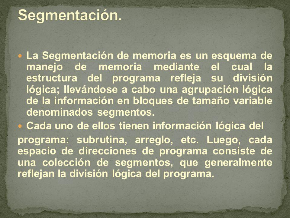 La Segmentación de memoria es un esquema de manejo de memoria mediante el cual la estructura del programa refleja su división lógica; llevándose a cabo una agrupación lógica de la información en bloques de tamaño variable denominados segmentos.