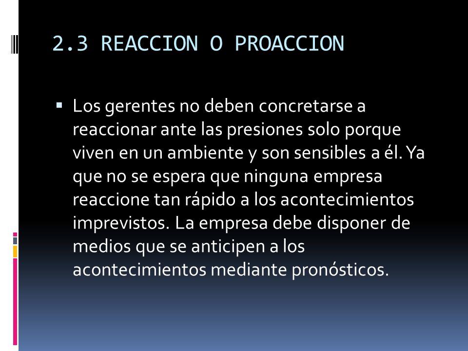 2.3 REACCION O PROACCION Los gerentes no deben concretarse a reaccionar ante las presiones solo porque viven en un ambiente y son sensibles a él. Ya q