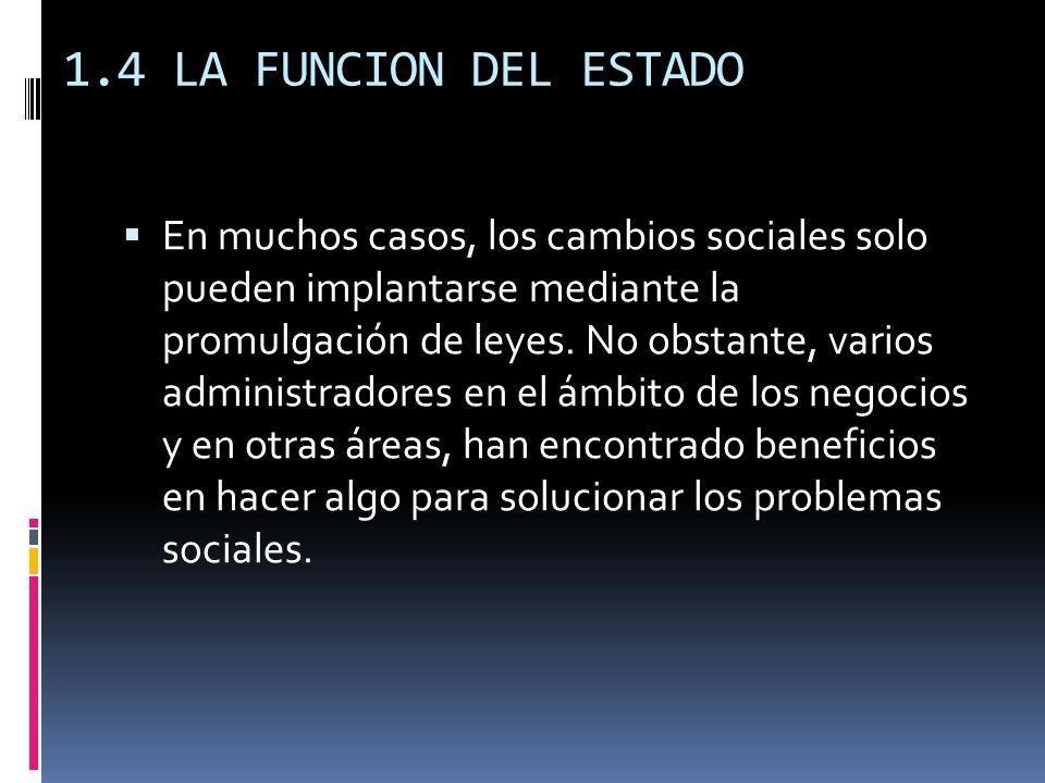 1.4 LA FUNCION DEL ESTADO En muchos casos, los cambios sociales solo pueden implantarse mediante la promulgación de leyes. No obstante, varios adminis