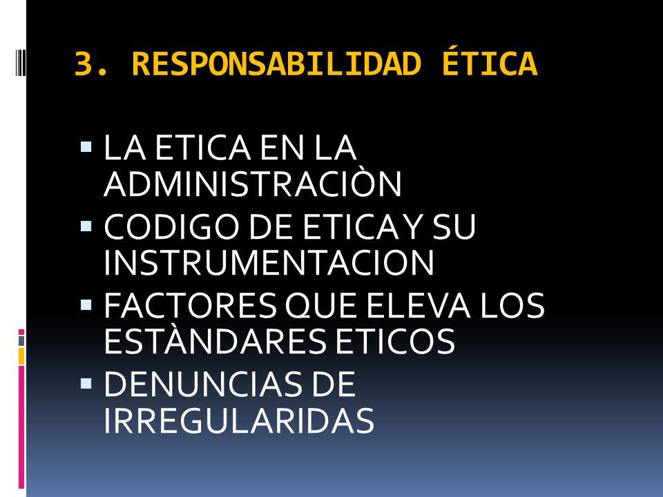 3. RESPONSABILIDAD ÉTICA LA ETICA EN LA ADMINISTRACIÒN CODIGO DE ETICA Y SU INSTRUMENTACION FACTORES QUE ELEVA LOS ESTÀNDARES ETICOS DENUNCIAS DE IRRE